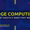 EDGE COMPUTING: What Exactly Does That Mean?